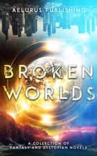Broken Worlds - A Collection of Fantasy and Dystopian Novels ebook by Jeffrey Collyer, Michelle Bryan, Rebecca Jaycox,...