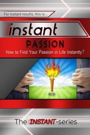Instant Passion: How to Find Your Passion in Life Instantly! ebook by The INSTANT-Series