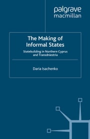 The Making of Informal States - Statebuilding in Northern Cyprus and Transdniestria ebook by D. Isachenko
