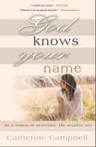 God Knows Your Name - In a World of Rejection, He Accepts You eBook by Catherine Campbell