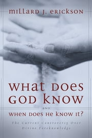 What Does God Know and When Does He Know It? - The Current Controversy over Divine Foreknowledge ebook by Millard J. Erickson
