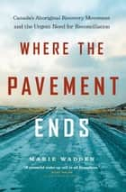 Where the Pavement Ends - Canada's Aboriginal Recovery Movement and the Urgent Need for Reconciliation ebook by Marie Wadden