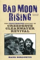 Bad Moon Rising - The Unauthorized History of Creedence Clearwater Revival ebook by Hank Bordowitz