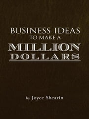 BUSINESS IDEAS TO MAKE A MILLION DOLLARS ebook by Joyce Shearin