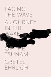 Facing the Wave - A Journey in the Wake of the Tsunami ebook by Gretel Ehrlich