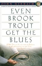 Even Brook Trout Get The Blues ebook by John Gierach