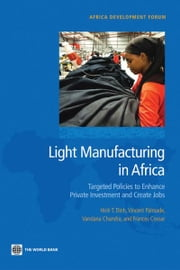 Light Manufacturing in Africa: Targeted Policies to Enhance Private Investment and Create Jobs ebook by Hinh T. Dinh, Vincent Palmade, Vandana Chandra,...