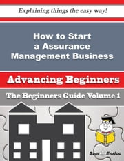 How to Start a Assurance Management Business (Beginners Guide) - How to Start a Assurance Management Business (Beginners Guide) ebook by Fredericka Bedard