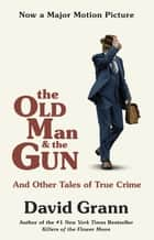 The Old Man and the Gun - And Other Tales of True Crime ebook by David Grann
