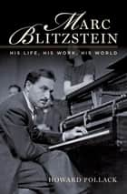 Marc Blitzstein:His Life, His Work, His World ebook by Howard Pollack