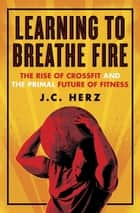 Learning to Breathe Fire - The Rise of CrossFit and the Primal Future of Fitness ebook by J.C. Herz