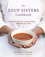 The Soup Sisters Cookbook - 100 Simple Recipes to Warm Hearts . . . One Bowl at a Time ebook by Sharon Hapton,Pierre A. Lamielle