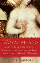 Royal Affairs - A Lusty Romp Through the Extramarital Adventures That Rocked the British Monarchy ebook by Leslie Carroll