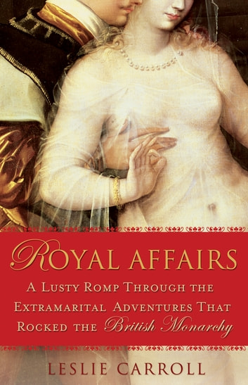 Royal Affairs - A Lusty Romp Through the Extramarital Adventures That Rocked the British Monarch y ebook by Leslie Carroll