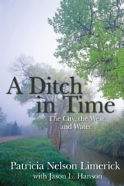 Ditch in Time - The City, the West and Water ebook by Patricia Nelson Limerick,Jason L. Hanson