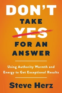Don't Take Yes for an Answer - Using Authority, Warmth, and Energy to Get Exceptional Results 電子書籍 by Steve Herz