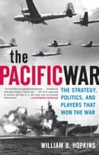 The Pacific War: The Strategy, Politics, and Players that Won the War - The Strategy, Politics, and Players that Won the War ebook by William B. Hopkins
