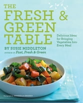 The Fresh & Green Table - Delicious Ideas for Bringing Vegetables into Every Meal ebook by Susie Middleton