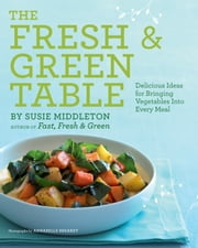 The Fresh & Green Table - Delicious Ideas for Bringing Vegetables into Every Meal ebook by Susie Middleton,Annabelle Breakey