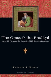 The Cross & the Prodigal - Luke 15 Through the Eyes of Middle Eastern Peasants ebook by Kenneth E. Bailey