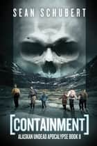 Containment - Alaskan Undead Apocalypse Book 2 ebook by Sean Schubert