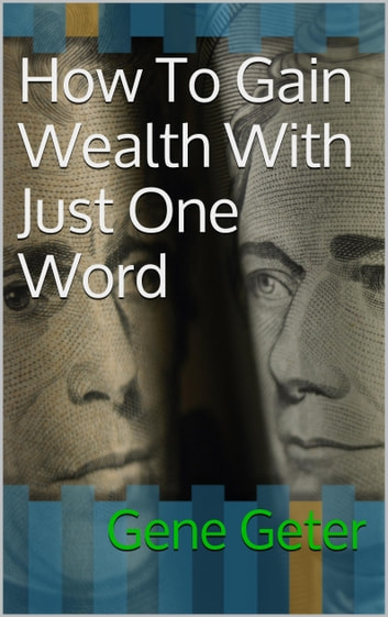How To Gain Wealth With Just One Word ebook by Gene Geter