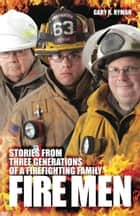 Fire Men: Stories from Three Generations of a Firefighting Family ebook by Gary Ryman