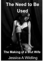 The Need To Be Used - The Making of a Slut Wife ebook by Jessica A Wildling