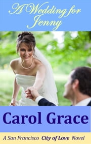 A Wedding For Jenny - A San Francisco City Of Love Novel ebook by Carol Grace