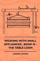 Weaving With Small Appliances - Book III - The Table Loom ebook by Luther Hooper