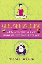 Girls Seek Bliss - Zen and the Art of Modern Life Maintenance ebook by Nicole Beland