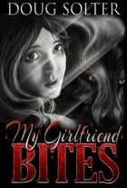 My Girlfriend Bites ebook by Doug Solter