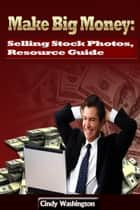 Make Big Money - Selling Stock Photos, Resource Guide ebook by Cindy Washington