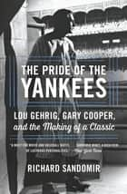 The Pride of the Yankees - Lou Gehrig, Gary Cooper, and the Making of a Classic ebook by Richard Sandomir