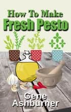 How To Make Fresh Pesto ebook by Gene Ashburner
