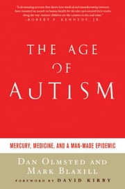 The Age of Autism - Mercury, Medicine, and a Man-Made Epidemic ebook by Dan Olmsted,Mark Blaxill,David Kirby