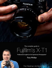 The Complete Guide to Fujifilm's X-t1 Camera ebook by Tony Phillips
