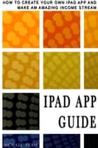 iPad App Guide: How To Create Your Own Ipad App and Make An Amazing Income Stream ebook by Michael Pease