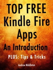Top Free Kindle Fire Apps: An Introduction, Plus Tips & Tricks ebook by Andrew Middleton