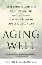 Aging Well - Surprising Guideposts to a Happier Life from the Landmark Study of Adult Development ebook by George E. Vaillant