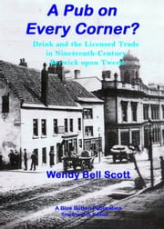 A Pub on Every Corner?: Drink and the Licensed Trade in Nineteenth-Century Berwick-upon-Tweed ebook by Wendy               Bell Scott