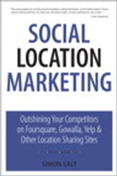Social Location Marketing - Outshining Your Competitors on Foursquare, Gowalla, Yelp & Other Location Sharing Sites ebook by Simon Salt