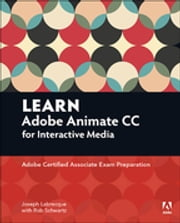 Learn Adobe Animate CC for Interactive Media - Adobe Certified Associate Exam Preparation ebook by Joseph Labrecque,Rob Schwartz