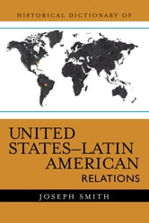 Historical Dictionary of United States-Latin American Relations ebook by Joseph Smith