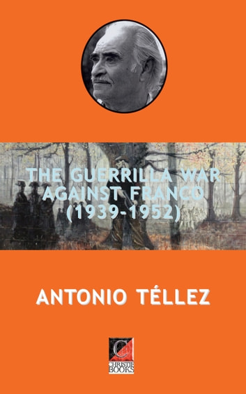 THE GUERRILLA WAR AGAINST FRANCO (1939-1952) ebook by Antonio Téllez