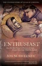 The Enthusiast - How the Best Friend of Francis of Assisi Almost Destroyed What He Started ebook by Jon M. Sweeney