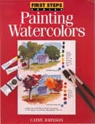 First Steps Painting Watercolors ebook by Cathy Johnson