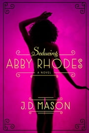 Seducing Abby Rhodes - A Novel ebook by J. D. Mason