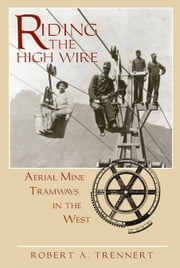 Riding the High Wire - Aerial Mine Tramways in the West ebook by Robert A. Trennert