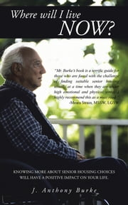 Where will I live NOW? - Knowing more about senior housing choices will have a positive impact on your life. ebook by J. Anthony Burke